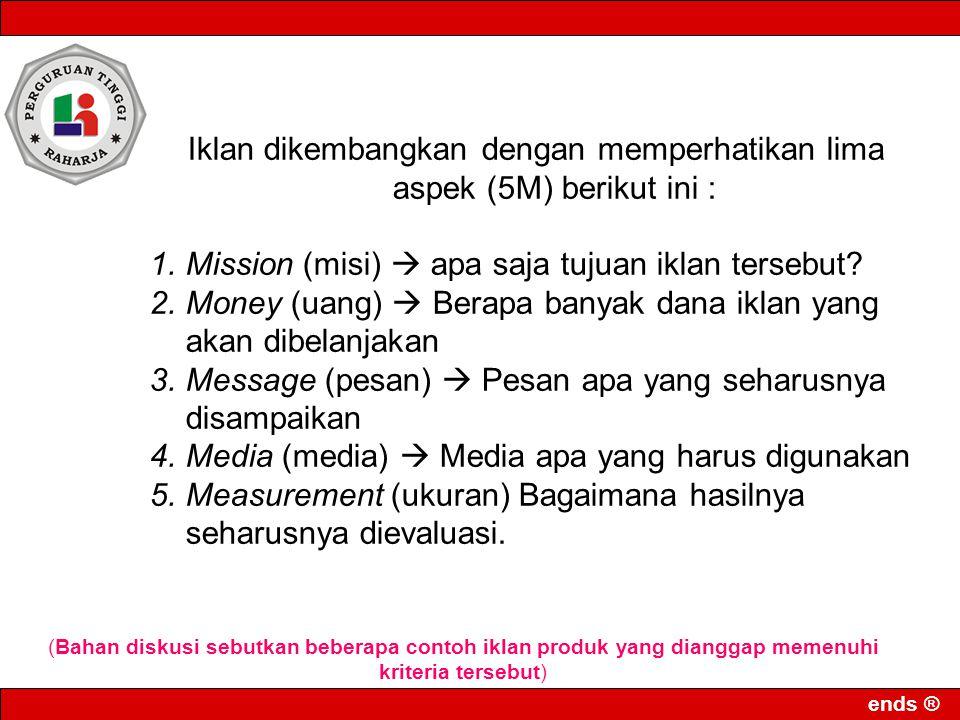 ends ® Iklan dikembangkan dengan memperhatikan lima aspek (5M) berikut ini : 1.Mission (misi)  apa saja tujuan iklan tersebut? 2.Money (uang)  Berap