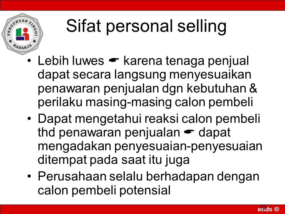 ends ® 15 Sifat personal selling Lebih luwes  karena tenaga penjual dapat secara langsung menyesuaikan penawaran penjualan dgn kebutuhan & perilaku m