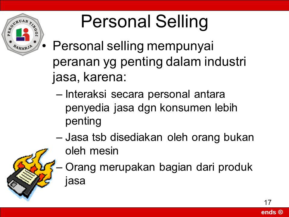 ends ® 17 Personal Selling Personal selling mempunyai peranan yg penting dalam industri jasa, karena: –Interaksi secara personal antara penyedia jasa