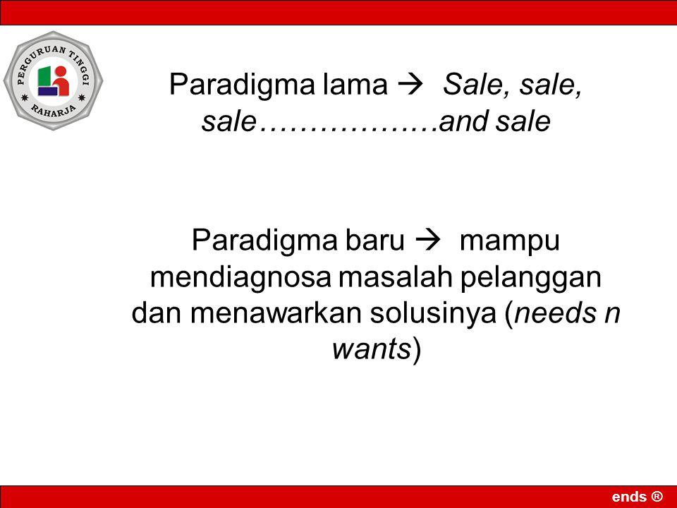 ends ® Paradigma lama  Sale, sale, sale………………and sale Paradigma baru  mampu mendiagnosa masalah pelanggan dan menawarkan solusinya (needs n wants)