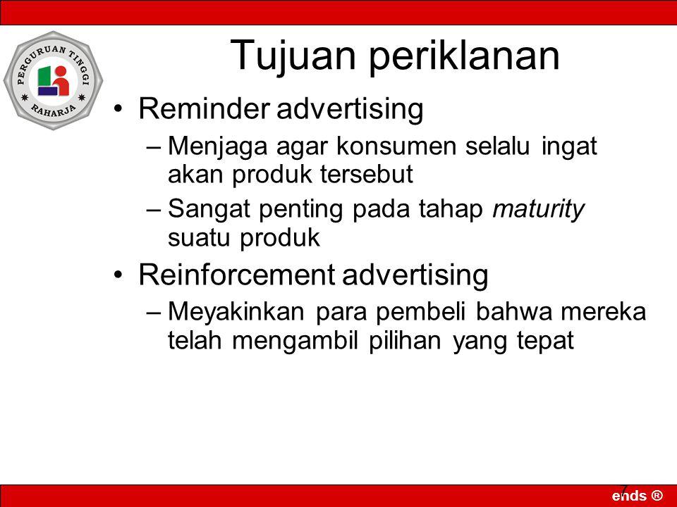 ends ® 7 Reminder advertising –Menjaga agar konsumen selalu ingat akan produk tersebut –Sangat penting pada tahap maturity suatu produk Reinforcement