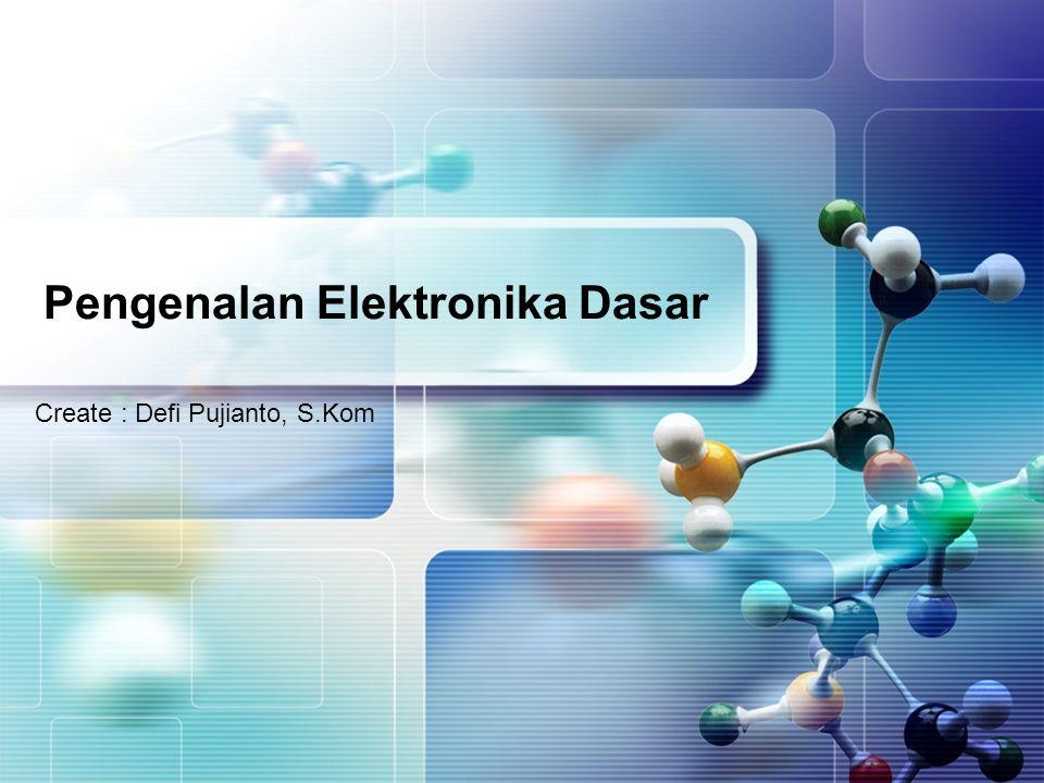 Pengenalan Elektronika Dasar Create : Defi Pujianto, S.Kom