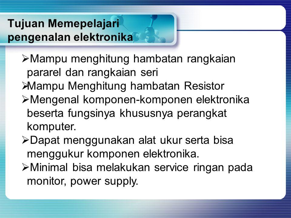 Tujuan Memepelajari pengenalan elektronika  M Mampu menghitung hambatan rangkaian pararel dan rangkaian seri MMampu Menghitung hambatan Resistor 