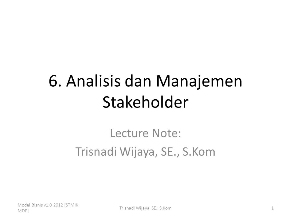6. Analisis dan Manajemen Stakeholder Lecture Note: Trisnadi Wijaya, SE., S.Kom Model Bisnis v1.0 2012 [STMIK MDP] 1Trisnadi Wijaya, SE., S.Kom