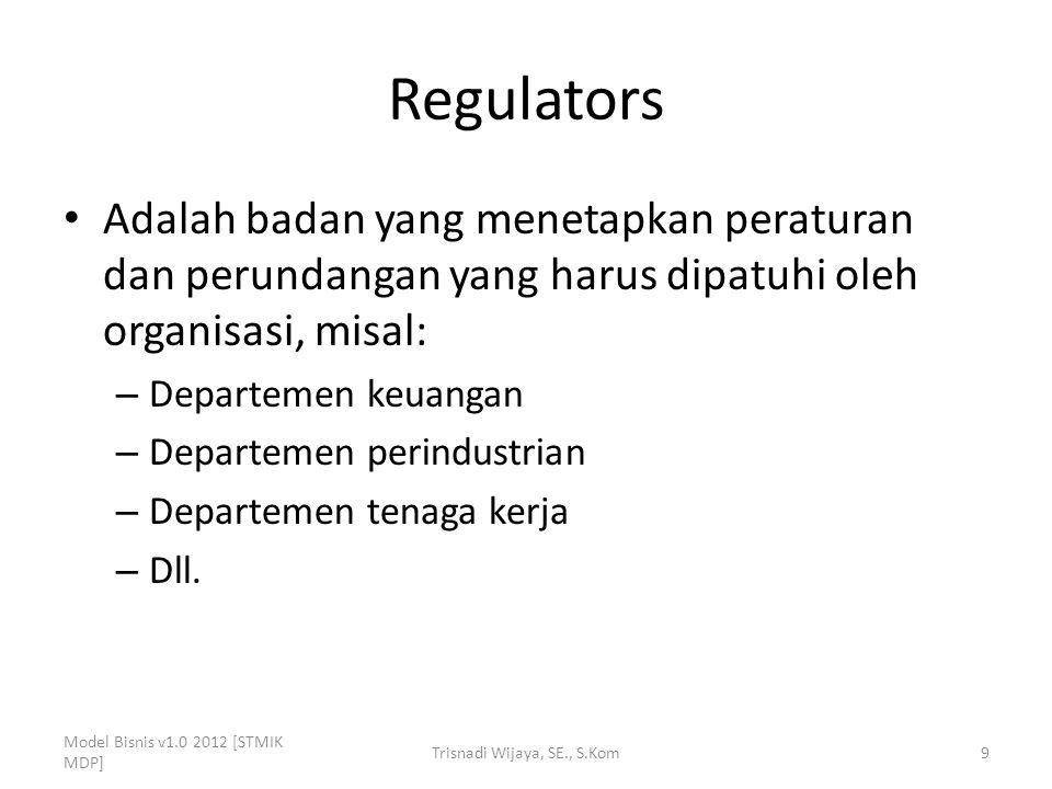 Regulators Adalah badan yang menetapkan peraturan dan perundangan yang harus dipatuhi oleh organisasi, misal: – Departemen keuangan – Departemen perin