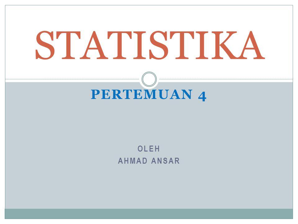 OLEH AHMAD ANSAR STATISTIKA PERTEMUAN 4