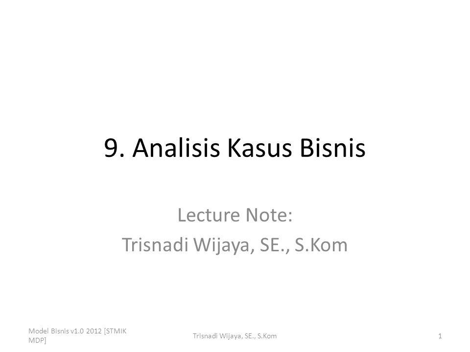 9. Analisis Kasus Bisnis Lecture Note: Trisnadi Wijaya, SE., S.Kom Model Bisnis v1.0 2012 [STMIK MDP] 1Trisnadi Wijaya, SE., S.Kom