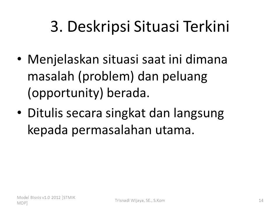 3. Deskripsi Situasi Terkini Menjelaskan situasi saat ini dimana masalah (problem) dan peluang (opportunity) berada. Ditulis secara singkat dan langsu