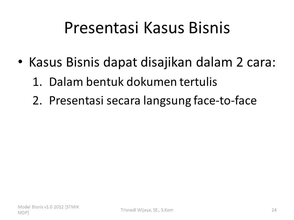 Presentasi Kasus Bisnis Kasus Bisnis dapat disajikan dalam 2 cara: 1.Dalam bentuk dokumen tertulis 2.Presentasi secara langsung face-to-face Model Bis