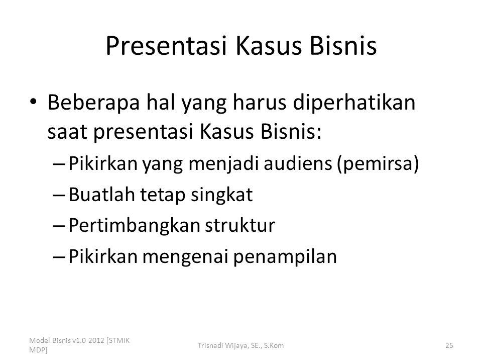 Presentasi Kasus Bisnis Beberapa hal yang harus diperhatikan saat presentasi Kasus Bisnis: – Pikirkan yang menjadi audiens (pemirsa) – Buatlah tetap s