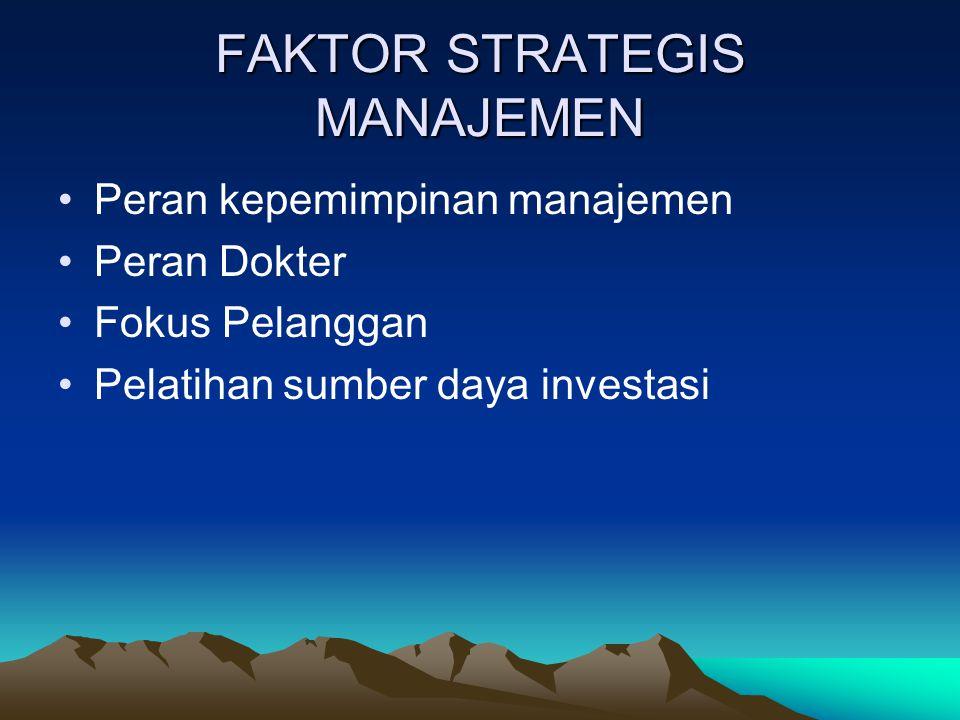 FAKTOR STRATEGIS MANAJEMEN Peran kepemimpinan manajemen Peran Dokter Fokus Pelanggan Pelatihan sumber daya investasi