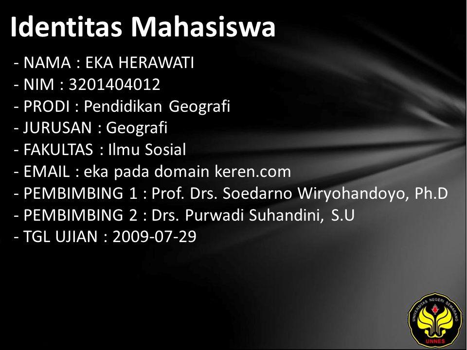 Identitas Mahasiswa - NAMA : EKA HERAWATI - NIM : 3201404012 - PRODI : Pendidikan Geografi - JURUSAN : Geografi - FAKULTAS : Ilmu Sosial - EMAIL : eka pada domain keren.com - PEMBIMBING 1 : Prof.