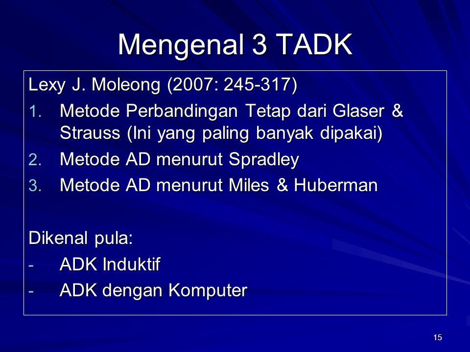 15 Mengenal 3 TADK Lexy J. Moleong (2007: 245-317) 1. Metode Perbandingan Tetap dari Glaser & Strauss (Ini yang paling banyak dipakai) 2. Metode AD me