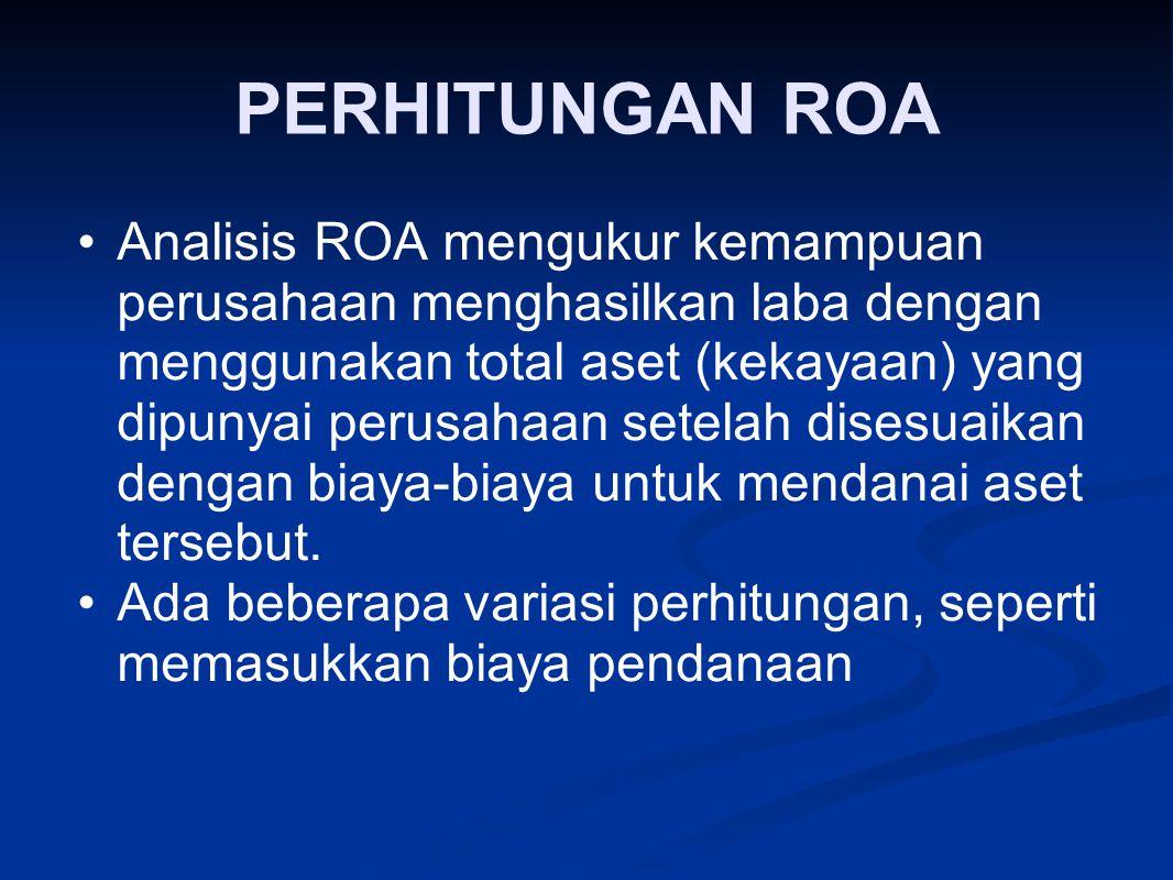 PERHITUNGAN ROA Analisis ROA mengukur kemampuan perusahaan menghasilkan laba dengan menggunakan total aset (kekayaan) yang dipunyai perusahaan setelah disesuaikan dengan biaya ‑ biaya untuk mendanai aset tersebut.
