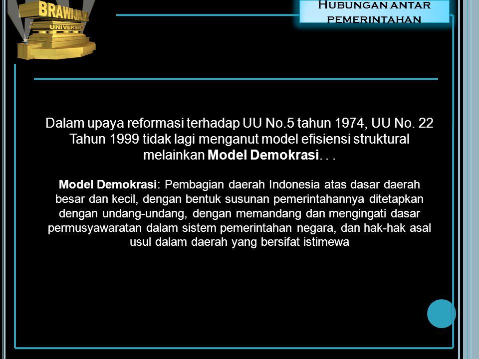 Hubungan antar pemerintahan Dalam upaya reformasi terhadap UU No.5 tahun 1974, UU No. 22 Tahun 1999 tidak lagi menganut model efisiensi struktural mel