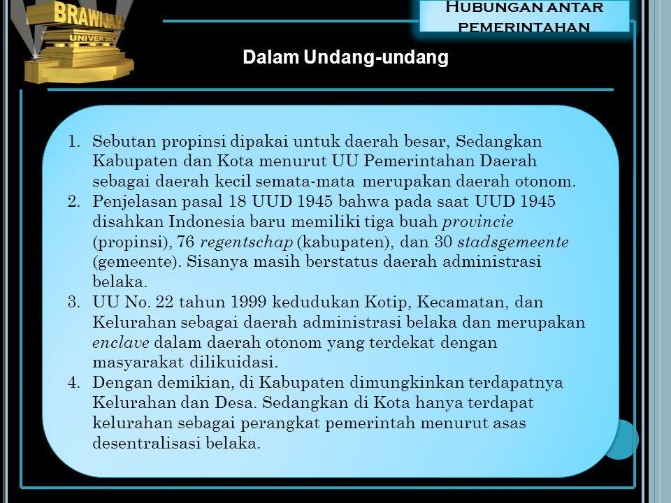 Hubungan antar pemerintahan Dalam Undang-undang 1.Sebutan propinsi dipakai untuk daerah besar, Sedangkan Kabupaten dan Kota menurut UU Pemerintahan Da