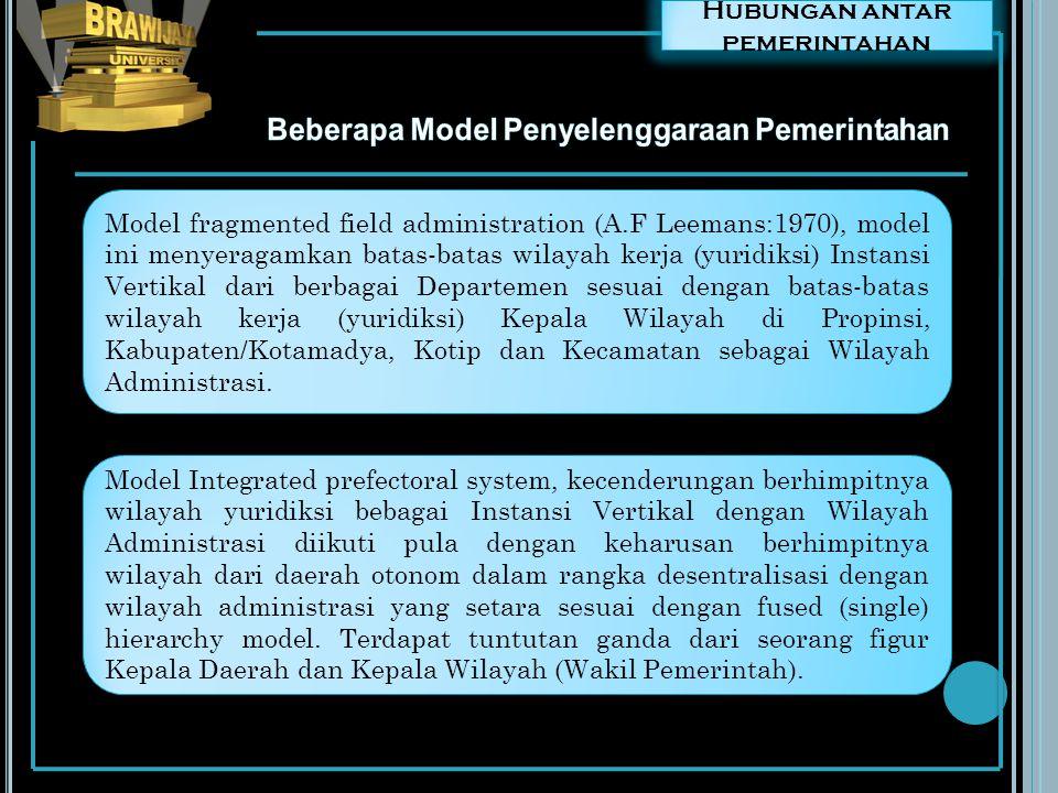 Hubungan antar pemerintahan Model fragmented field administration (A.F Leemans:1970), model ini menyeragamkan batas-batas wilayah kerja (yuridiksi) In