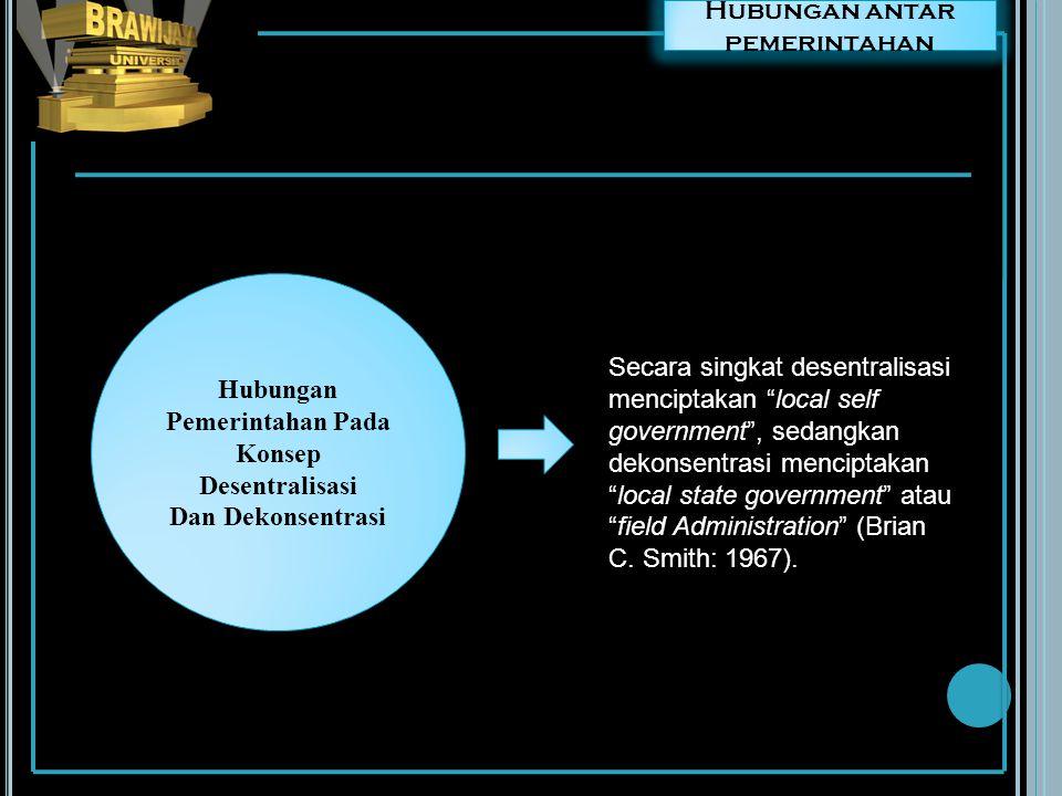 Hubungan antar pemerintahan Dalam rangka desentralisasi, daerah otonom berada di luar hirarki organisasi pemerintah pusat, sedangkan dalam dekonsentrasi Field Administration berada dalam hirarki organisasi pemerintah pusat.