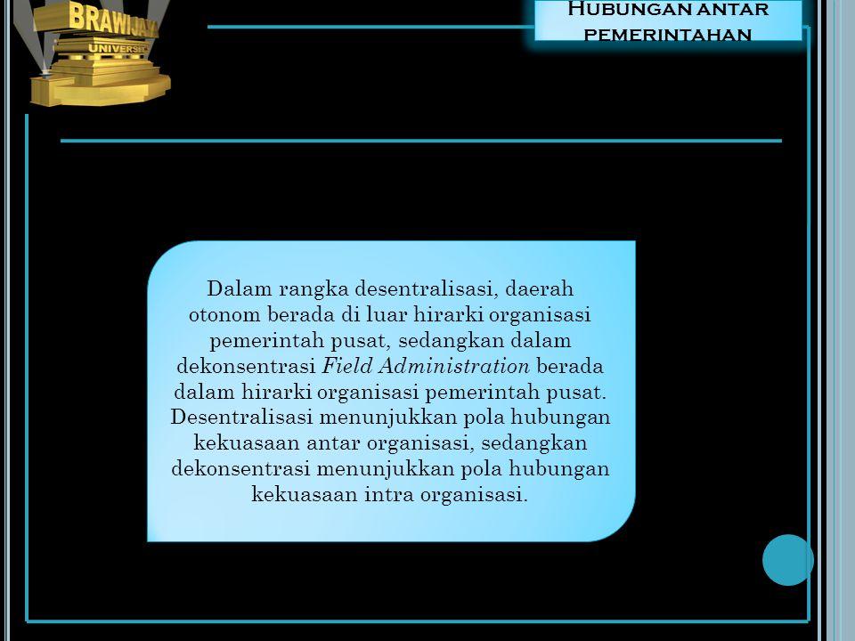 Hubungan antar pemerintahan Dalam rangka desentralisasi, daerah otonom berada di luar hirarki organisasi pemerintah pusat, sedangkan dalam dekonsentra