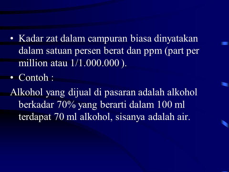Kadar zat dalam campuran biasa dinyatakan dalam satuan persen berat dan ppm (part per million atau 1/1.000.000 ). Contoh : Alkohol yang dijual di pasa