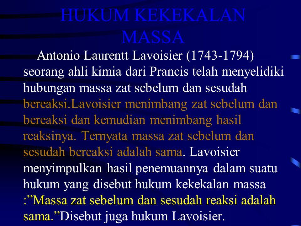 HUKUM KEKEKALAN MASSA Antonio Laurentt Lavoisier (1743-1794) seorang ahli kimia dari Prancis telah menyelidiki hubungan massa zat sebelum dan sesudah