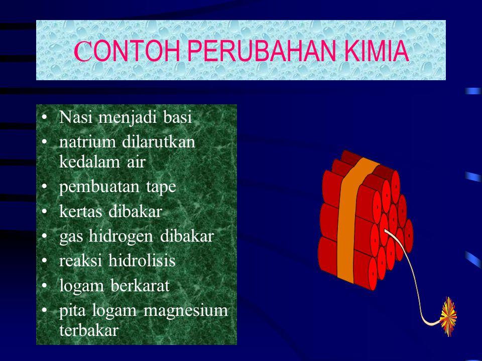 C ONTOH PERUBAHAN KIMIA Nasi menjadi basi natrium dilarutkan kedalam air pembuatan tape kertas dibakar gas hidrogen dibakar reaksi hidrolisis logam be