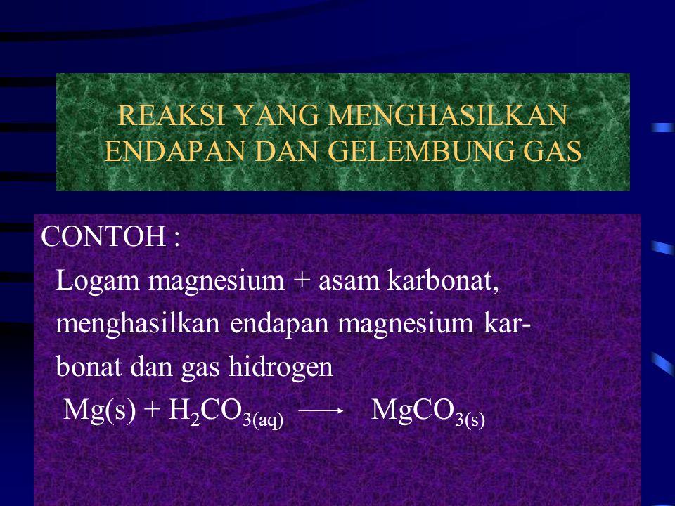 REAKSI YANG MENGHASILKAN ENDAPAN DAN GELEMBUNG GAS CONTOH : Logam magnesium + asam karbonat, menghasilkan endapan magnesium kar- bonat dan gas hidroge