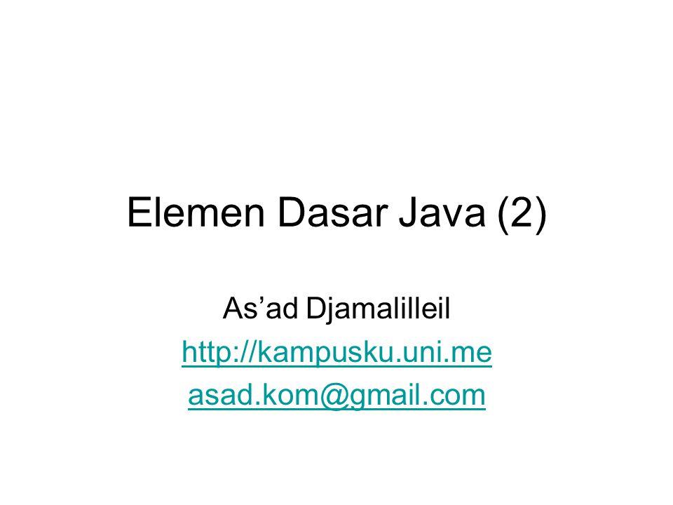 Elemen Dasar Java (2) As'ad Djamalilleil http://kampusku.uni.me asad.kom@gmail.com
