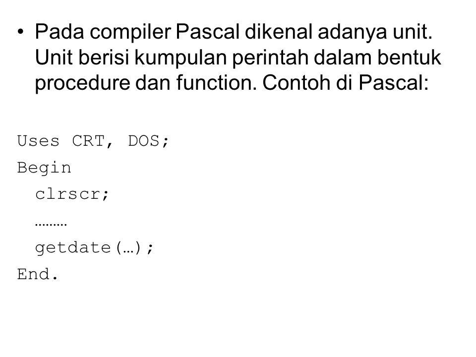 Pada compiler Pascal dikenal adanya unit. Unit berisi kumpulan perintah dalam bentuk procedure dan function. Contoh di Pascal: Uses CRT, DOS; Begin cl