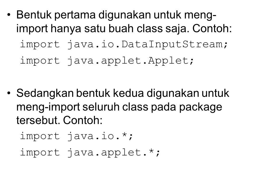 Bentuk pertama digunakan untuk meng- import hanya satu buah class saja. Contoh: import java.io.DataInputStream; import java.applet.Applet; Sedangkan b
