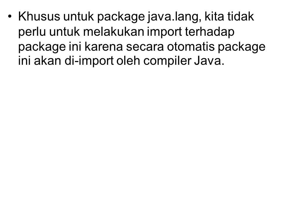 Khusus untuk package java.lang, kita tidak perlu untuk melakukan import terhadap package ini karena secara otomatis package ini akan di-import oleh co