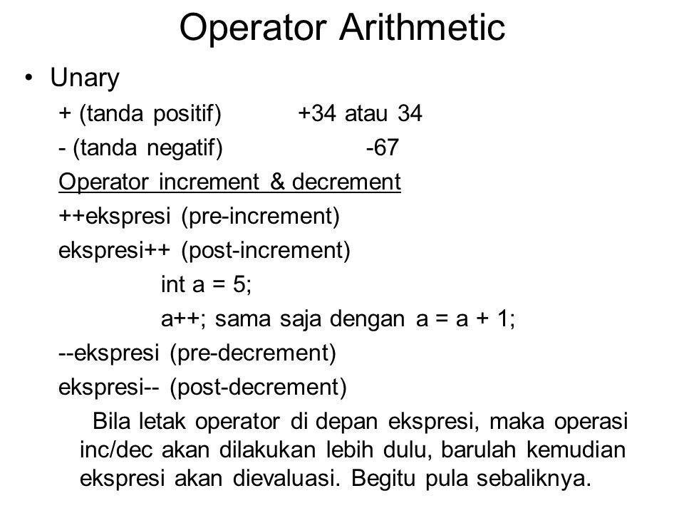 Operator Arithmetic Unary + (tanda positif)+34 atau 34 - (tanda negatif) -67 Operator increment & decrement ++ekspresi (pre-increment) ekspresi++ (post-increment) int a = 5; a++; sama saja dengan a = a + 1; --ekspresi (pre-decrement) ekspresi-- (post-decrement) Bila letak operator di depan ekspresi, maka operasi inc/dec akan dilakukan lebih dulu, barulah kemudian ekspresi akan dievaluasi.