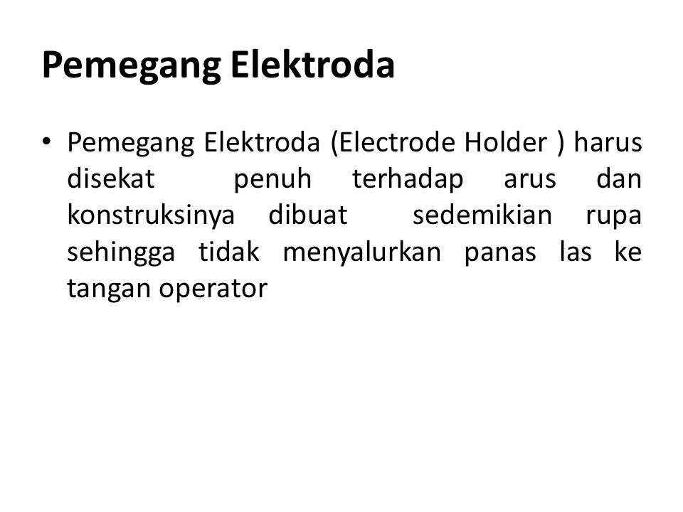 Pemegang Elektroda Pemegang Elektroda (Electrode Holder ) harus disekat penuh terhadap arus dan konstruksinya dibuat sedemikian rupa sehingga tidak me