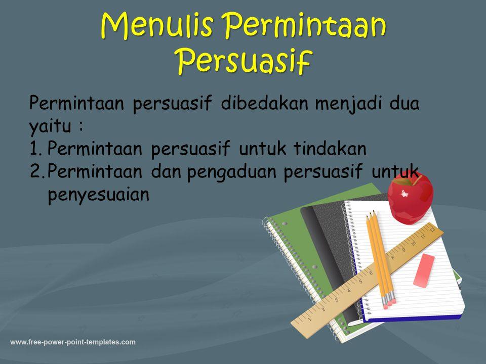 Menulis Permintaan Persuasif Permintaan persuasif dibedakan menjadi dua yaitu : 1.Permintaan persuasif untuk tindakan 2.Permintaan dan pengaduan persu
