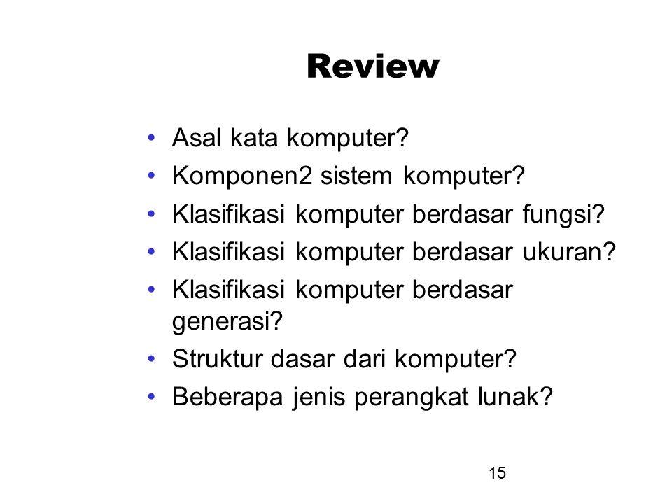 15 Review Asal kata komputer? Komponen2 sistem komputer? Klasifikasi komputer berdasar fungsi? Klasifikasi komputer berdasar ukuran? Klasifikasi kompu