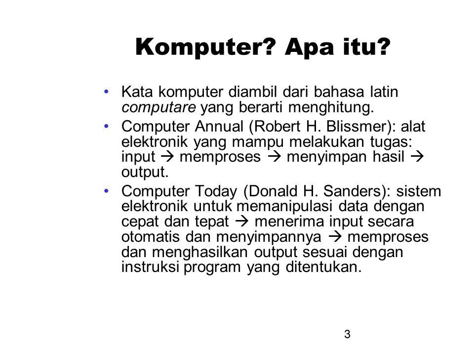 3 Komputer? Apa itu? Kata komputer diambil dari bahasa latin computare yang berarti menghitung. Computer Annual (Robert H. Blissmer): alat elektronik