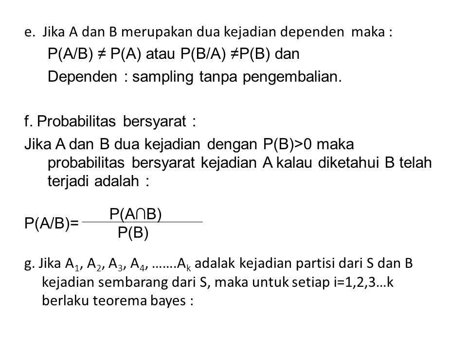 e. Jika A dan B merupakan dua kejadian dependen maka : P(A/B) ≠ P(A) atau P(B/A) ≠P(B) dan Dependen : sampling tanpa pengembalian. f. Probabilitas ber