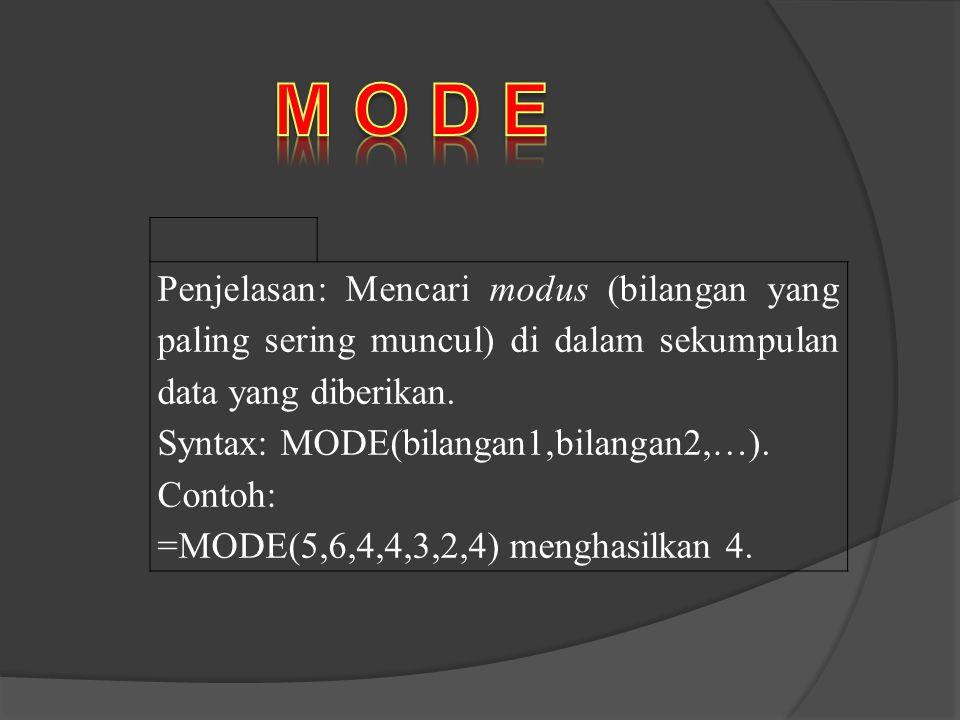 Penjelasan: Mencari modus (bilangan yang paling sering muncul) di dalam sekumpulan data yang diberikan. Syntax: MODE(bilangan1,bilangan2,…). Contoh: =