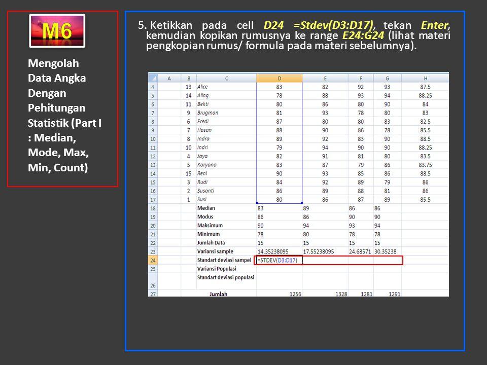 Mengolah Data Angka Dengan Pehitungan Statistik (Part I : Median, Mode, Max, Min, Count) 5. Ketikkan pada cell D24 =Stdev(D3:D17), tekan Enter, kemudi
