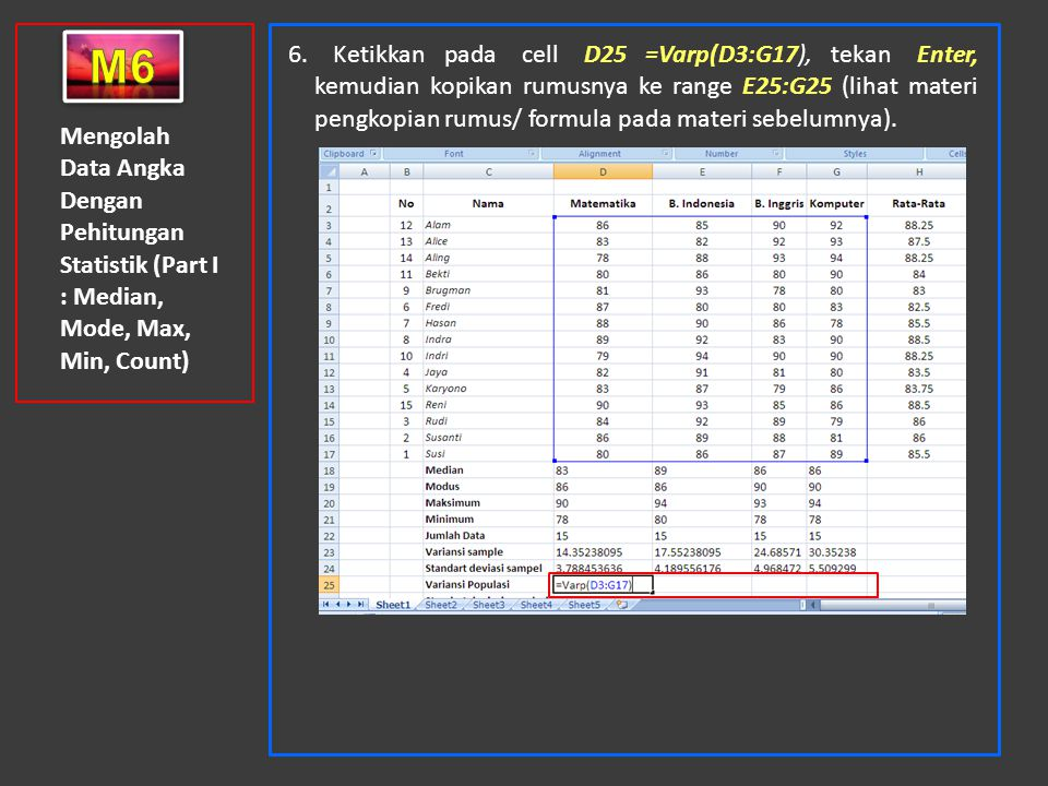 Mengolah Data Angka Dengan Pehitungan Statistik (Part I : Median, Mode, Max, Min, Count) 6. Ketikkan pada cell D25 =Varp(D3:G17), tekan Enter, kemudia