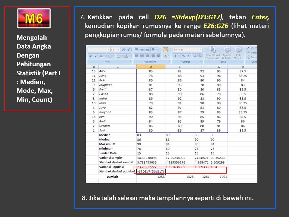 Mengolah Data Angka Dengan Pehitungan Statistik (Part I : Median, Mode, Max, Min, Count) 7. Ketikkan pada cell D26 =Stdevp(D3:G17), tekan Enter, kemud