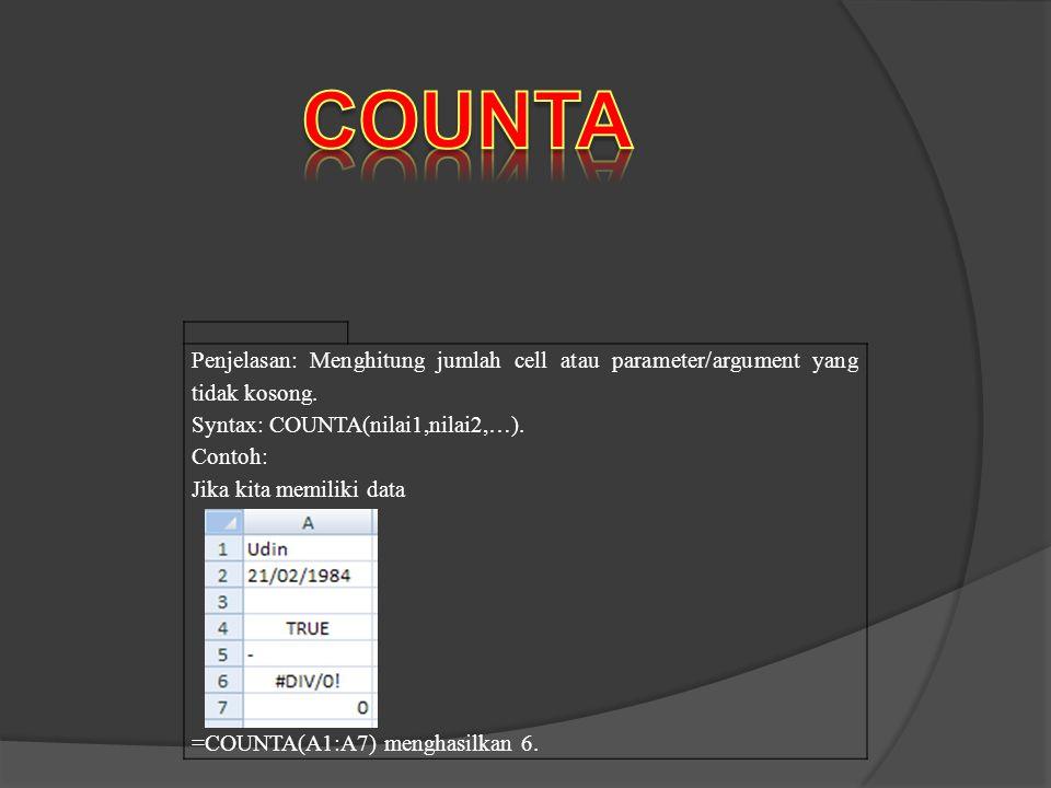 Penjelasan: Menghitung jumlah cell atau parameter/argument yang tidak kosong. Syntax: COUNTA(nilai1,nilai2,…). Contoh: Jika kita memiliki data =COUNTA