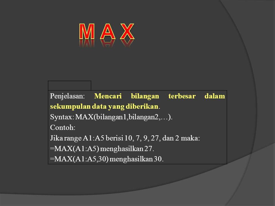 Penjelasan: Mencari bilangan terbesar dalam sekumpulan data yang diberikan. Syntax: MAX(bilangan1,bilangan2,…). Contoh: Jika range A1:A5 berisi 10, 7,