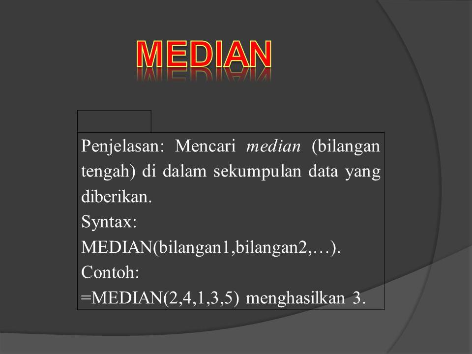 Penjelasan: Mencari median (bilangan tengah) di dalam sekumpulan data yang diberikan. Syntax: MEDIAN(bilangan1,bilangan2,…). Contoh: =MEDIAN(2,4,1,3,5