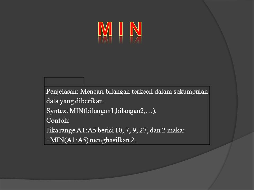 Penjelasan: Mencari bilangan terkecil dalam sekumpulan data yang diberikan. Syntax: MIN(bilangan1,bilangan2,…). Contoh: Jika range A1:A5 berisi 10, 7,