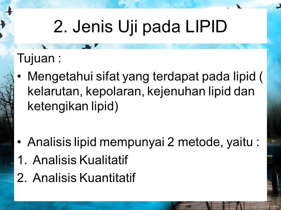 2. Jenis Uji pada LIPID Tujuan : Mengetahui sifat yang terdapat pada lipid ( kelarutan, kepolaran, kejenuhan lipid dan ketengikan lipid) Analisis lipi