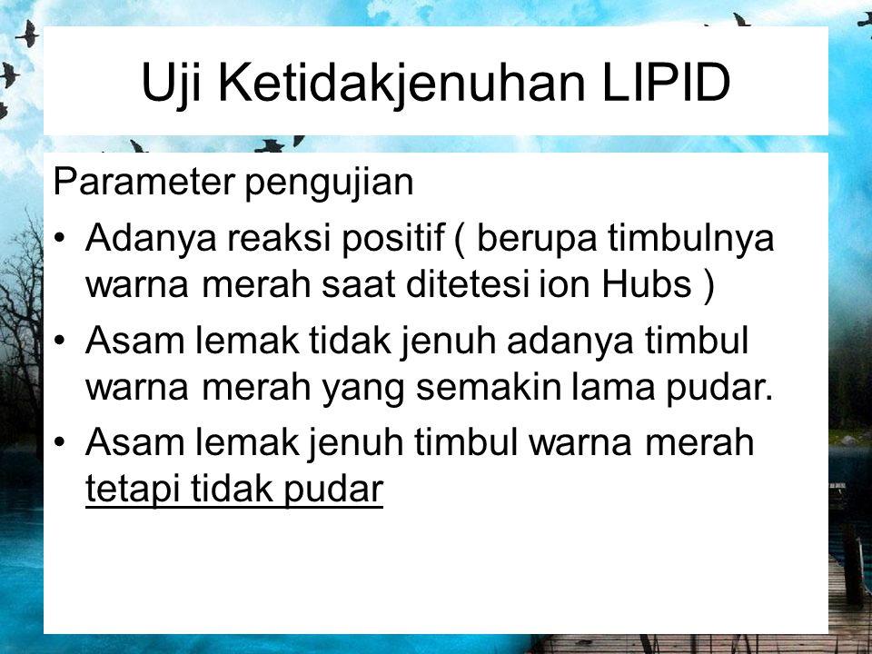 Uji Ketidakjenuhan LIPID Parameter pengujian Adanya reaksi positif ( berupa timbulnya warna merah saat ditetesi ion Hubs ) Asam lemak tidak jenuh adan