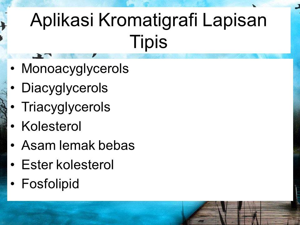 Aplikasi Kromatigrafi Lapisan Tipis Monoacyglycerols Diacyglycerols Triacyglycerols Kolesterol Asam lemak bebas Ester kolesterol Fosfolipid