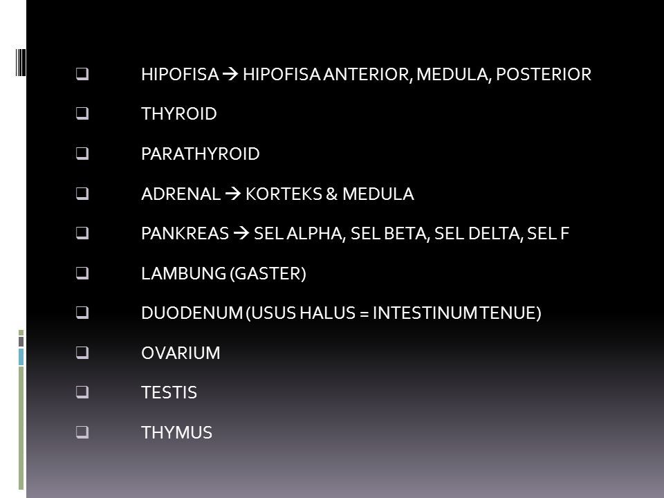  HIPOFISA  HIPOFISA ANTERIOR, MEDULA, POSTERIOR  THYROID  PARATHYROID  ADRENAL  KORTEKS & MEDULA  PANKREAS  SEL ALPHA, SEL BETA, SEL DELTA, SEL F  LAMBUNG (GASTER)  DUODENUM (USUS HALUS = INTESTINUM TENUE)  OVARIUM  TESTIS  THYMUS