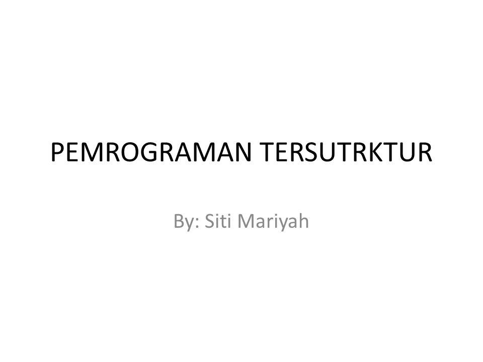 PEMROGRAMAN TERSUTRKTUR By: Siti Mariyah